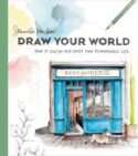 Draw Your World : How To Sketch And Paint Your Remarkable Life